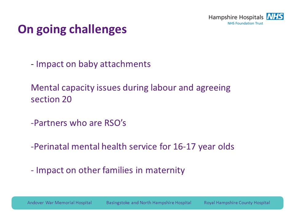 Andover War Memorial Hospital Basingstoke and North Hampshire Hospital Royal Hampshire County Hospital On going challenges - Impact on baby attachments Mental capacity issues during labour and agreeing section 20 -Partners who are RSO's -Perinatal mental health service for 16-17 year olds - Impact on other families in maternity