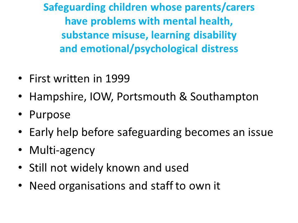 Safeguarding children whose parents/carers have problems with mental health, substance misuse, learning disability and emotional/psychological distress First written in 1999 Hampshire, IOW, Portsmouth & Southampton Purpose Early help before safeguarding becomes an issue Multi-agency Still not widely known and used Need organisations and staff to own it