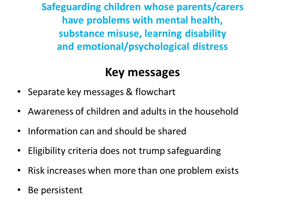 Safeguarding children whose parents/carers have problems with mental health, substance misuse, learning disability and emotional/psychological distres