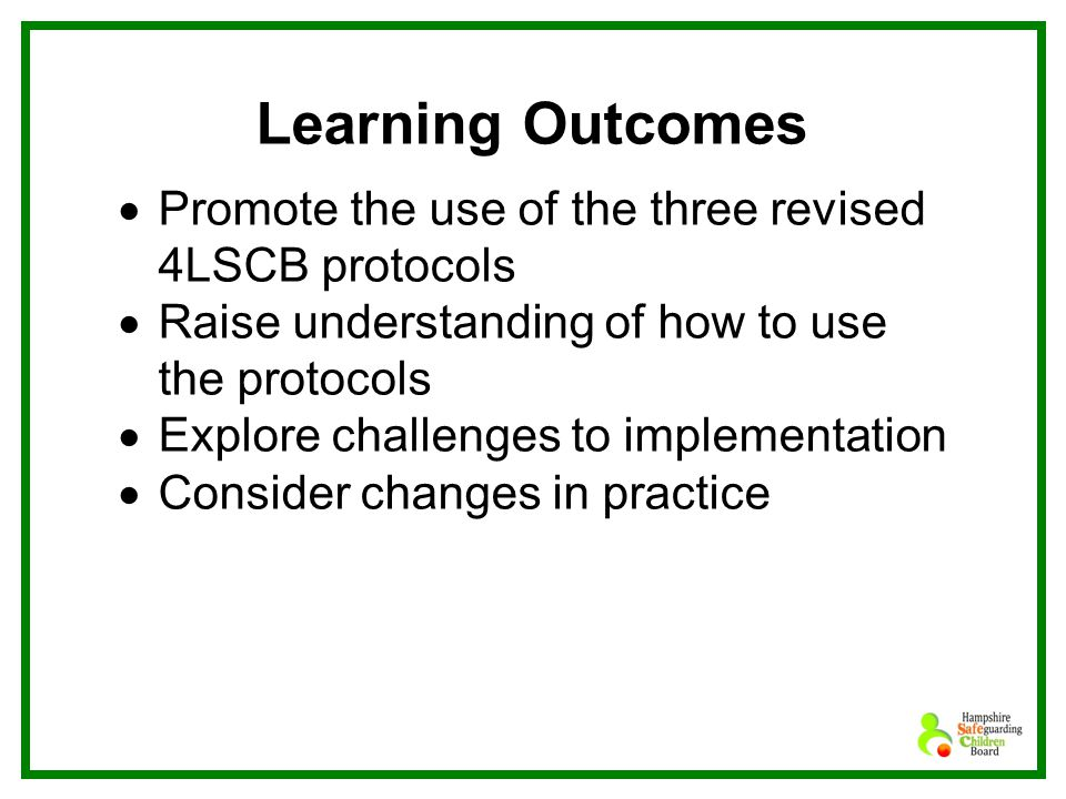 Learning Outcomes  Promote the use of the three revised 4LSCB protocols  Raise understanding of how to use the protocols  Explore challenges to implementation  Consider changes in practice