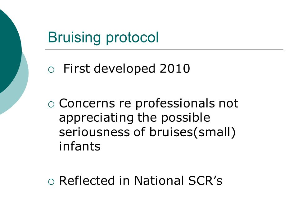 Bruising protocol  First developed 2010  Concerns re professionals not appreciating the possible seriousness of bruises(small) infants  Reflected i