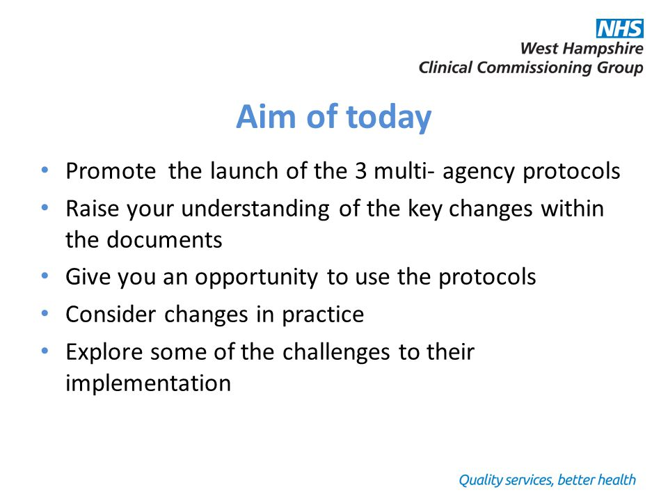 Aim of today Promote the launch of the 3 multi- agency protocols Raise your understanding of the key changes within the documents Give you an opportunity to use the protocols Consider changes in practice Explore some of the challenges to their implementation
