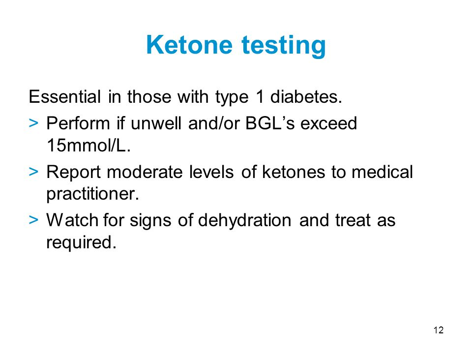 12 Essential in those with type 1 diabetes. >Perform if unwell and/or BGL's exceed 15mmol/L.