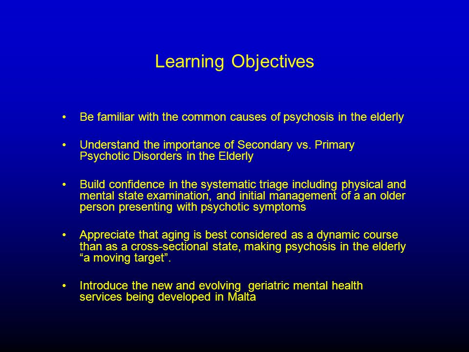 Learning Objectives Be familiar with the common causes of psychosis in the elderly Understand the importance of Secondary vs.