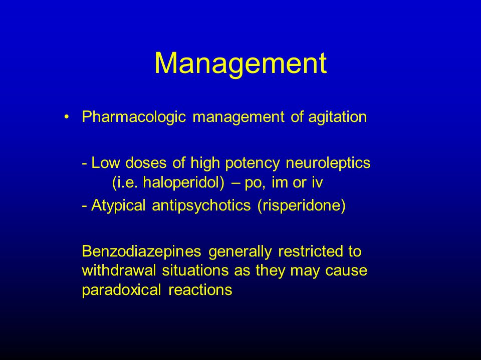 Management Pharmacologic management of agitation - Low doses of high potency neuroleptics (i.e.