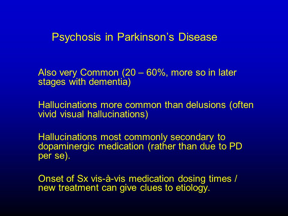 Psychosis in Parkinson's Disease Also very Common (20 – 60%, more so in later stages with dementia) Hallucinations more common than delusions (often vivid visual hallucinations) Hallucinations most commonly secondary to dopaminergic medication (rather than due to PD per se).