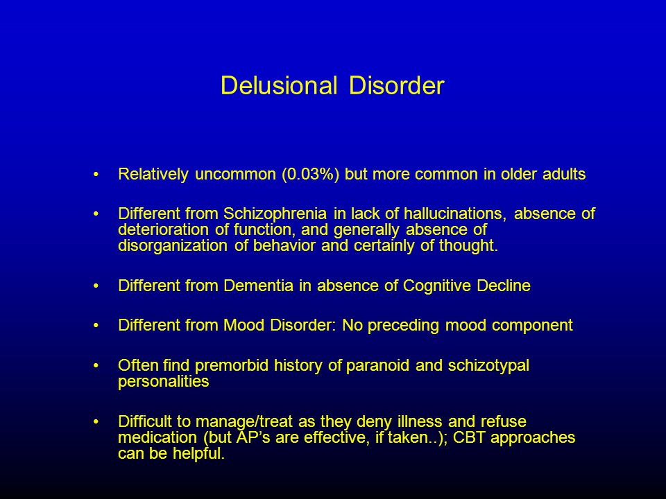 Delusional Disorder Relatively uncommon (0.03%) but more common in older adults Different from Schizophrenia in lack of hallucinations, absence of deterioration of function, and generally absence of disorganization of behavior and certainly of thought.