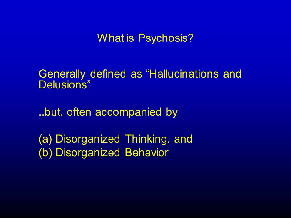 Psychosis in Alzheimer's Dementia Very Common (20% in Early; 50% by Years 3 & 4) Most Common in Early to Moderate Stages Delusions and/or Hallucinations Hallucinations (Visual > auditory > others) Delusions (Commonly understandable false beliefs – e.g.