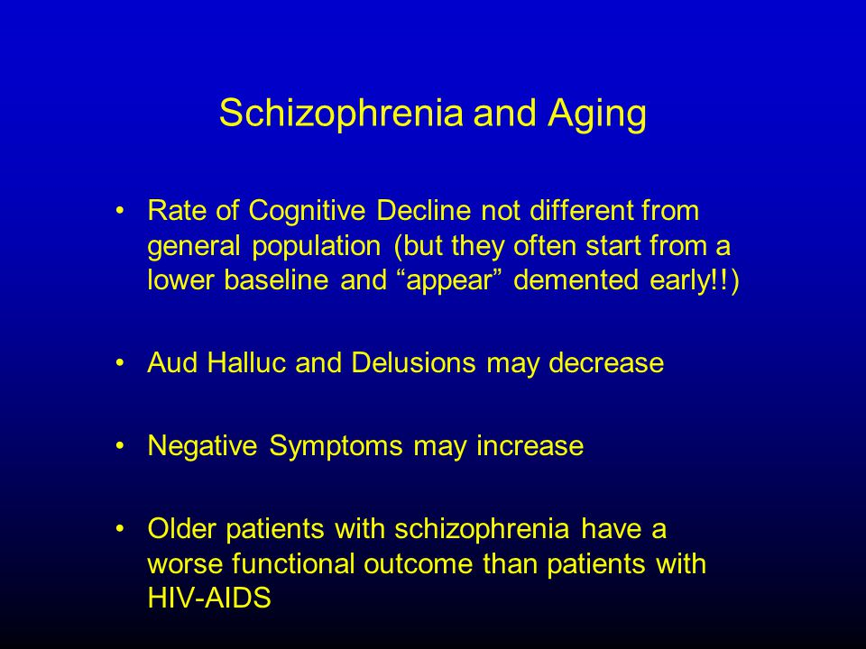 Schizophrenia and Aging Rate of Cognitive Decline not different from general population (but they often start from a lower baseline and appear demented early!!) Aud Halluc and Delusions may decrease Negative Symptoms may increase Older patients with schizophrenia have a worse functional outcome than patients with HIV-AIDS