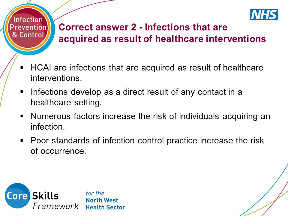 Correct answer 2 - Infections that are acquired as result of healthcare interventions  HCAI are infections that are acquired as result of healthcare interventions.