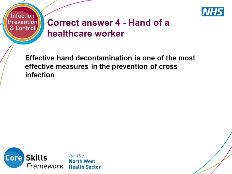 Correct answer 4 - Hand of a healthcare worker Effective hand decontamination is one of the most effective measures in the prevention of cross infecti