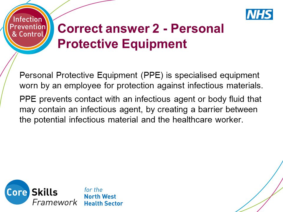 Correct answer 2 - Personal Protective Equipment Personal Protective Equipment (PPE) is specialised equipment worn by an employee for protection against infectious materials.