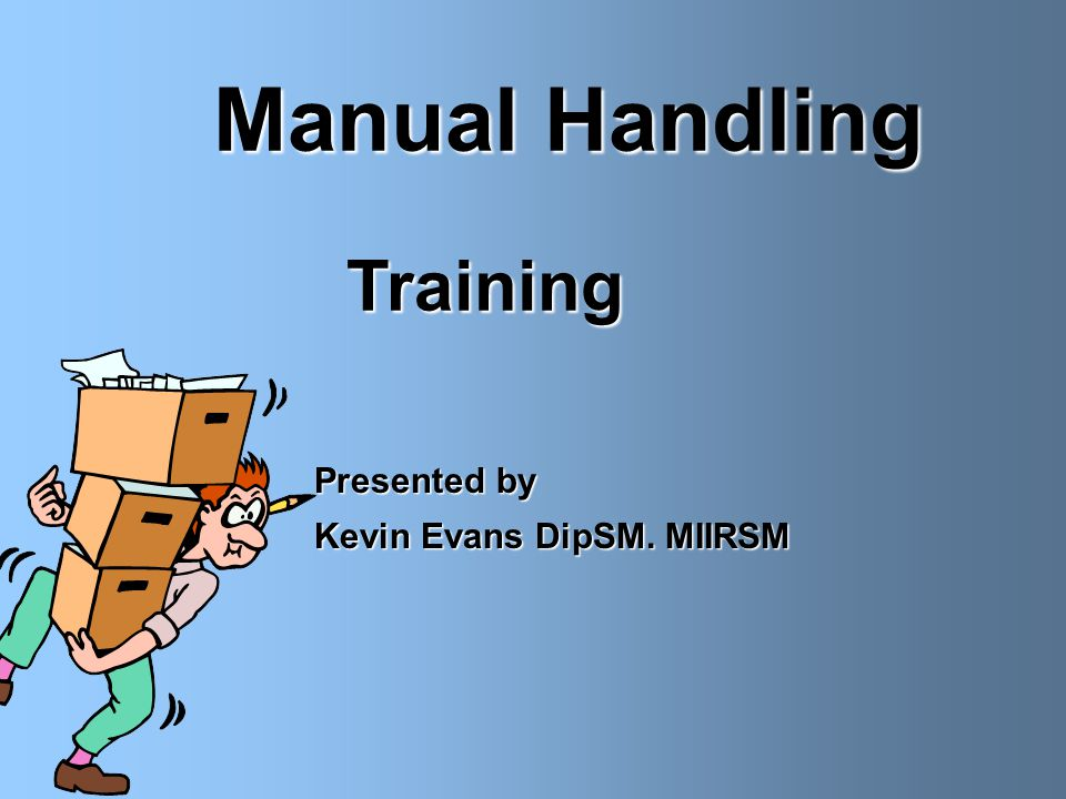 Manual Handling Training Training  Presented by  Kevin Evans DipSM. MIIRSM