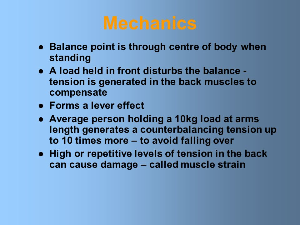 Mechanics Balance point is through centre of body when standing A load held in front disturbs the balance - tension is generated in the back muscles to compensate Forms a lever effect Average person holding a 10kg load at arms length generates a counterbalancing tension up to 10 times more – to avoid falling over High or repetitive levels of tension in the back can cause damage – called muscle strain