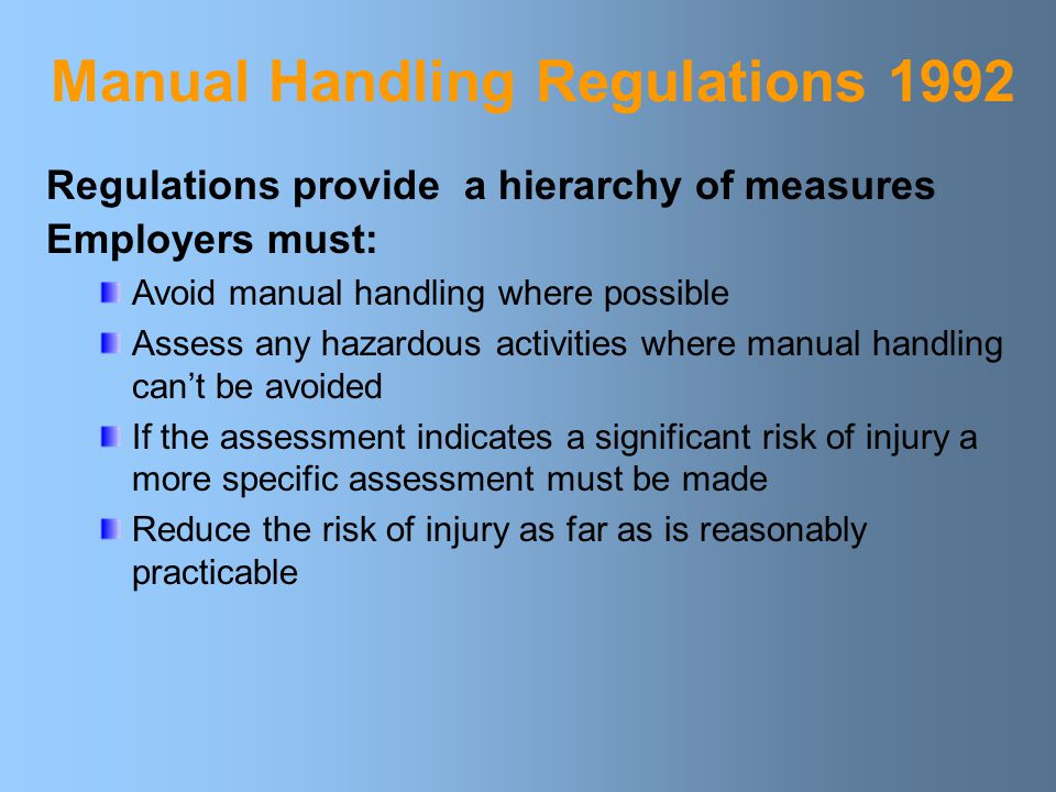 Manual Handling Regulations 1992 Regulations provide a hierarchy of measures Employers must: Avoid manual handling where possible Assess any hazardous activities where manual handling can't be avoided If the assessment indicates a significant risk of injury a more specific assessment must be made Reduce the risk of injury as far as is reasonably practicable