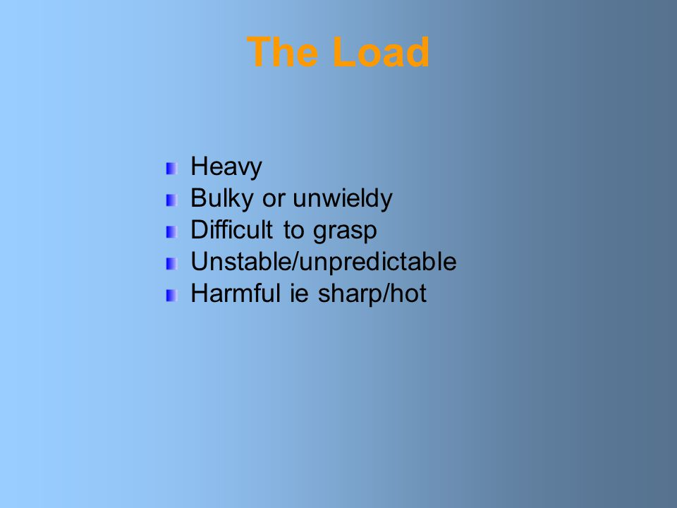 The Load Heavy Bulky or unwieldy Difficult to grasp Unstable/unpredictable Harmful ie sharp/hot