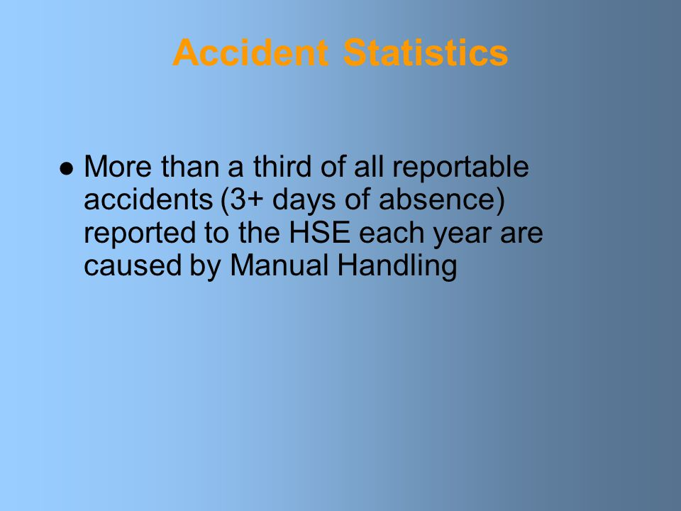 Accident Statistics More than a third of all reportable accidents (3+ days of absence) reported to the HSE each year are caused by Manual Handling