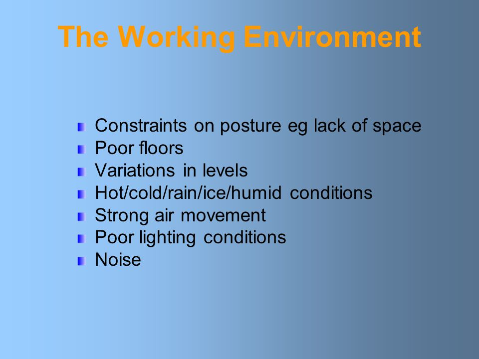The Working Environment Constraints on posture eg lack of space Poor floors Variations in levels Hot/cold/rain/ice/humid conditions Strong air movement Poor lighting conditions Noise