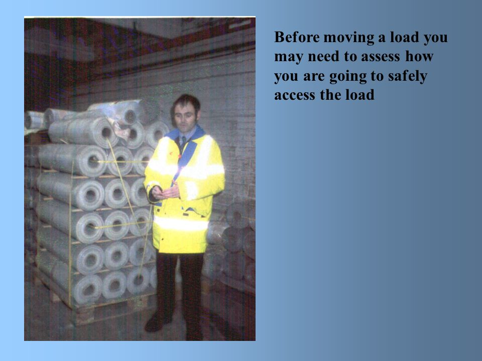 Before moving a load you may need to assess how you are going to safely access the load