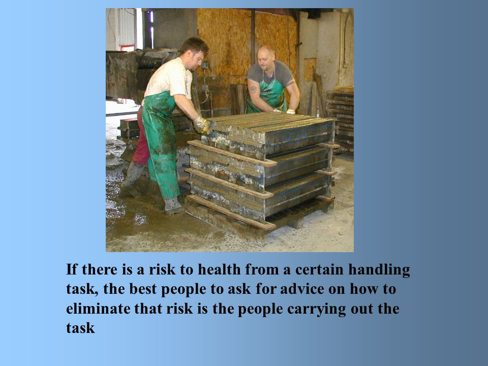 If there is a risk to health from a certain handling task, the best people to ask for advice on how to eliminate that risk is the people carrying out the task