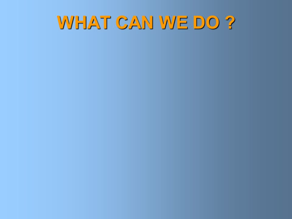 WHAT CAN WE DO ?