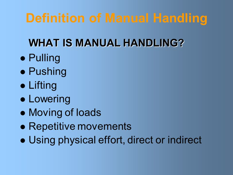 Definition of Manual Handling WHAT IS MANUAL HANDLING.