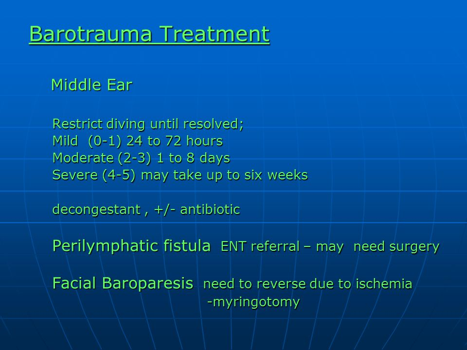 Barotrauma Treatment Middle Ear Middle Ear Restrict diving until resolved; Mild (0-1) 24 to 72 hours Moderate (2-3) 1 to 8 days Severe (4-5) may take