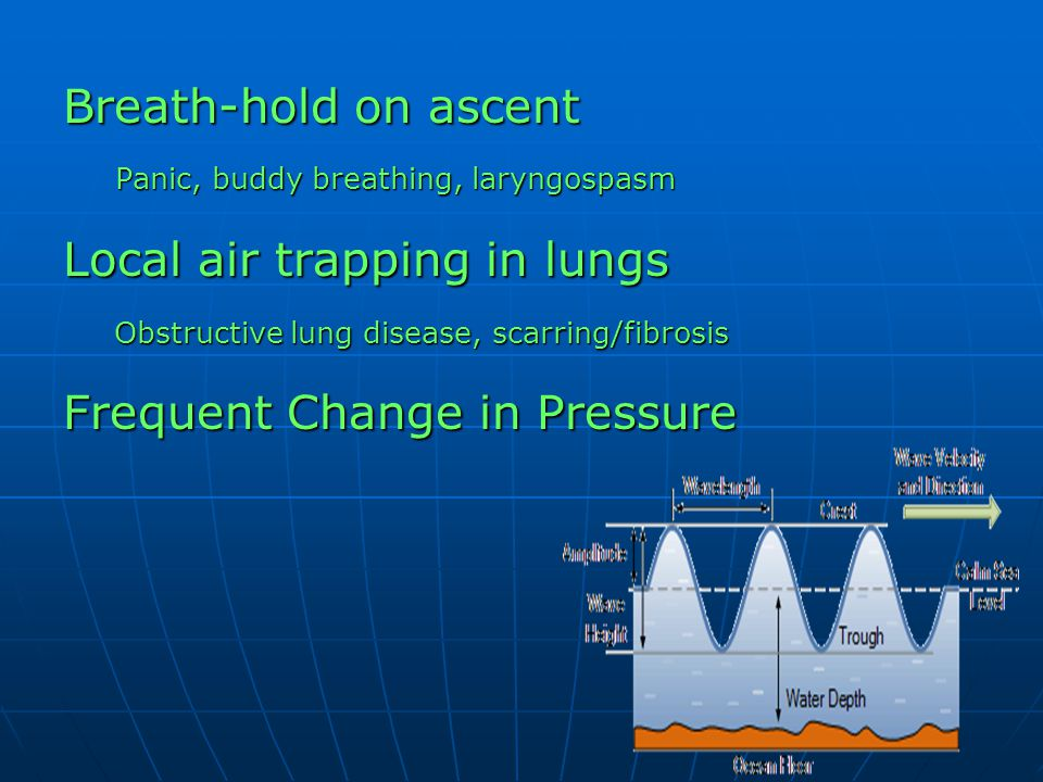 Breath-hold on ascent Panic, buddy breathing, laryngospasm Local air trapping in lungs Obstructive lung disease, scarring/fibrosis Obstructive lung di