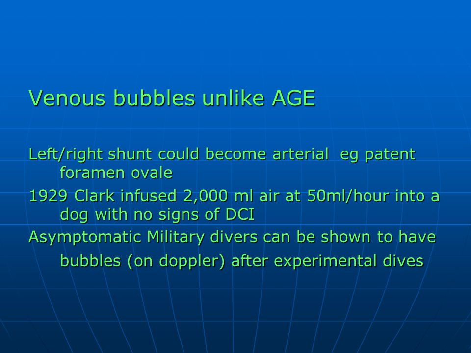 Venous bubbles unlike AGE Left/right shunt could become arterial eg patent foramen ovale 1929 Clark infused 2,000 ml air at 50ml/hour into a dog with