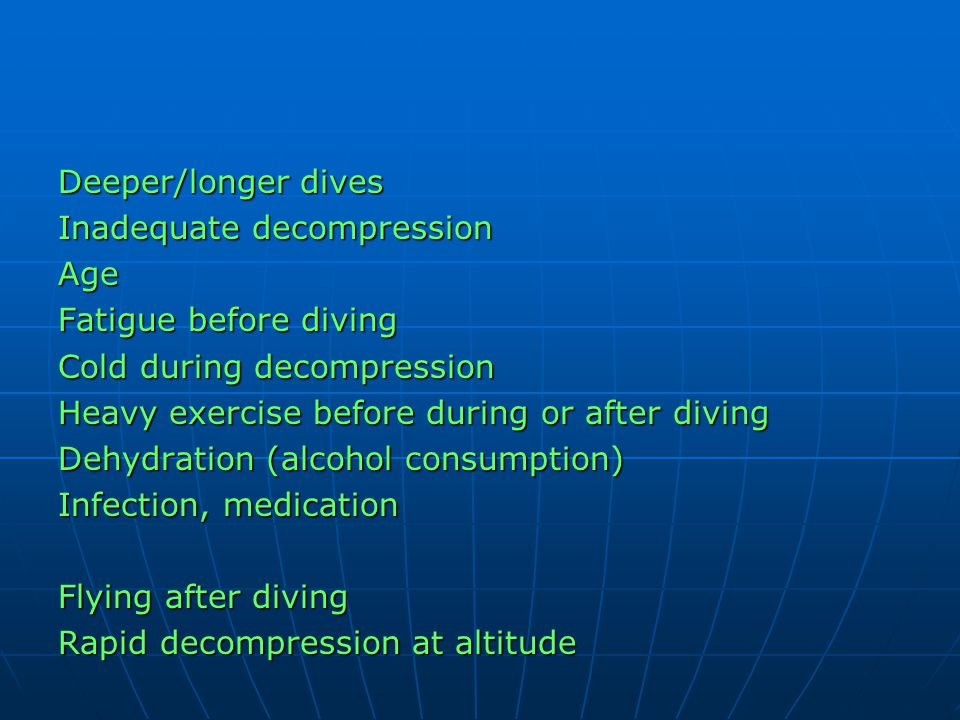 Deeper/longer dives Inadequate decompression Age Fatigue before diving Cold during decompression Heavy exercise before during or after diving Dehydrat