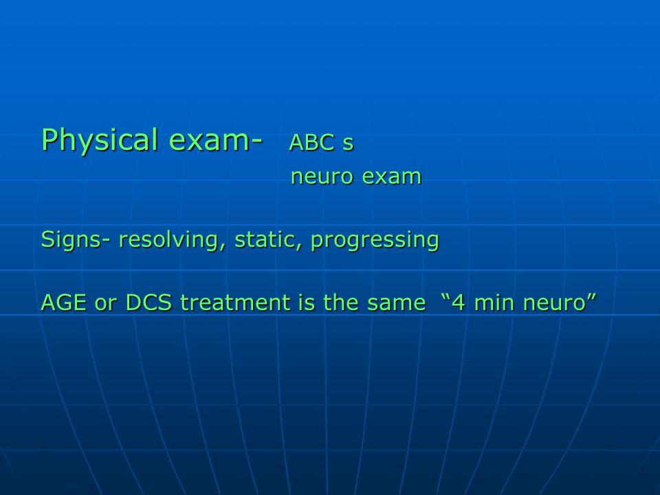 "Physical exam- ABC s neuro exam neuro exam Signs- resolving, static, progressing AGE or DCS treatment is the same ""4 min neuro"""
