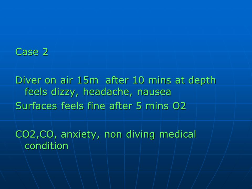 Case 2 Diver on air 15m after 10 mins at depth feels dizzy, headache, nausea Surfaces feels fine after 5 mins O2 CO2,CO, anxiety, non diving medical c