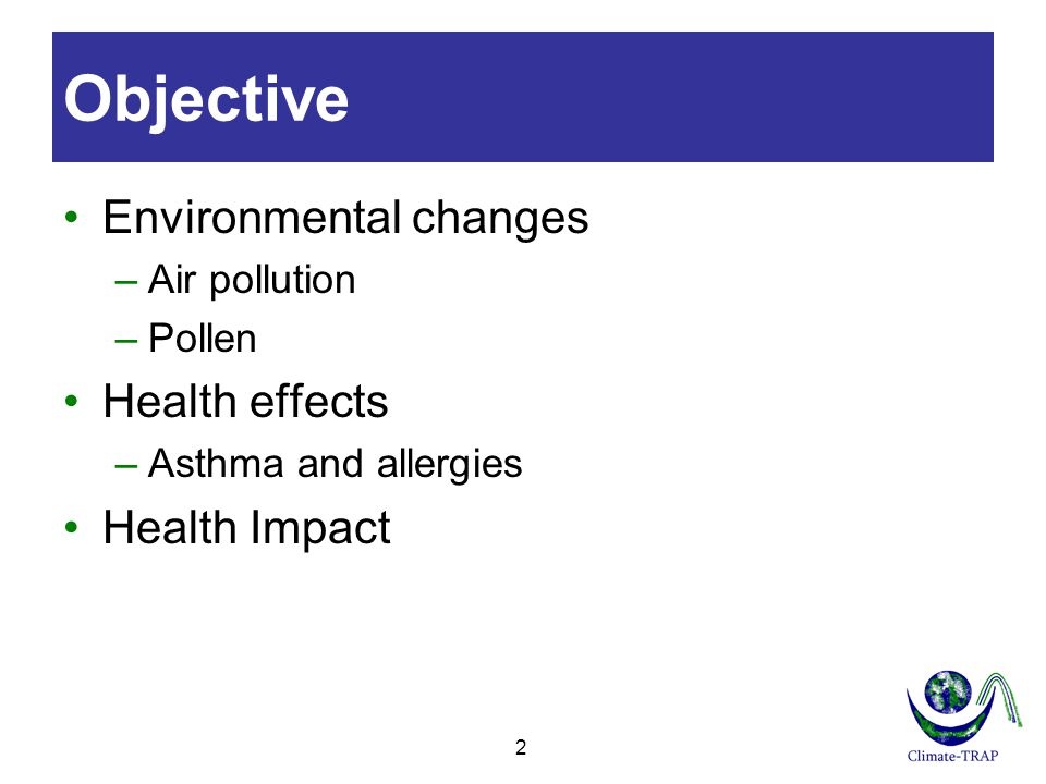 2 Objective Environmental changes –Air pollution –Pollen Health effects –Asthma and allergies Health Impact