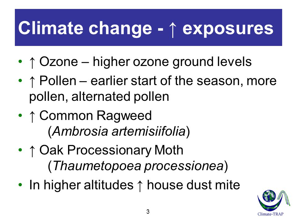 Climate change - ↑ exposures ↑ Ozone – higher ozone ground levels ↑ Pollen – earlier start of the season, more pollen, alternated pollen ↑ Common Ragweed (Ambrosia artemisiifolia) ↑ Oak Processionary Moth (Thaumetopoea processionea) In higher altitudes ↑ house dust mite 3