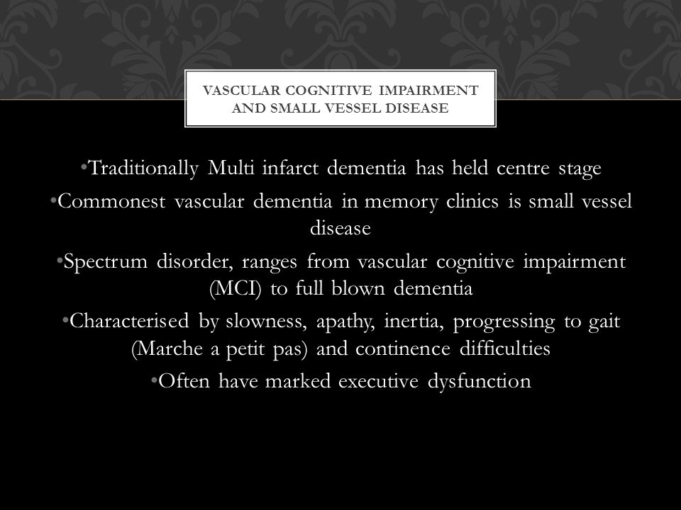 VASCULAR COGNITIVE IMPAIRMENT AND SMALL VESSEL DISEASE Traditionally Multi infarct dementia has held centre stage Commonest vascular dementia in memory clinics is small vessel disease Spectrum disorder, ranges from vascular cognitive impairment (MCI) to full blown dementia Characterised by slowness, apathy, inertia, progressing to gait (Marche a petit pas) and continence difficulties Often have marked executive dysfunction