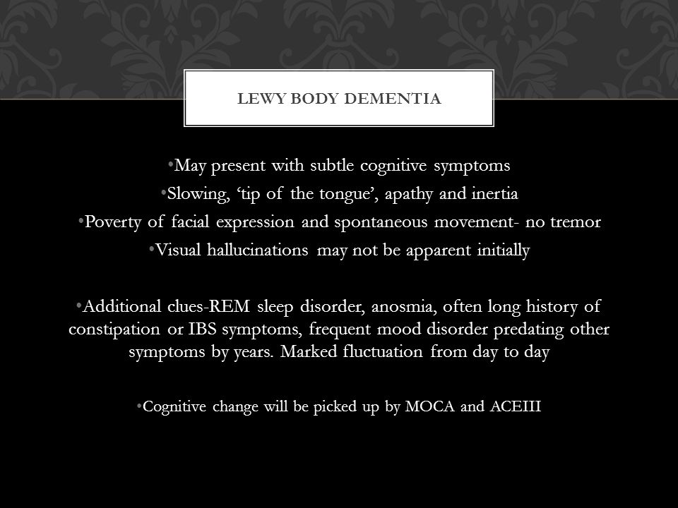 LEWY BODY DEMENTIA May present with subtle cognitive symptoms Slowing, 'tip of the tongue', apathy and inertia Poverty of facial expression and spontaneous movement- no tremor Visual hallucinations may not be apparent initially Additional clues-REM sleep disorder, anosmia, often long history of constipation or IBS symptoms, frequent mood disorder predating other symptoms by years.