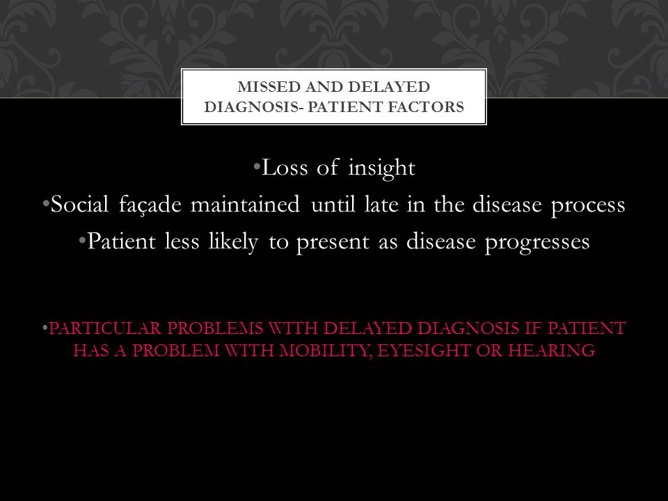 Loss of insight Social façade maintained until late in the disease process Patient less likely to present as disease progresses PARTICULAR PROBLEMS WITH DELAYED DIAGNOSIS IF PATIENT HAS A PROBLEM WITH MOBILITY, EYESIGHT OR HEARING MISSED AND DELAYED DIAGNOSIS- PATIENT FACTORS