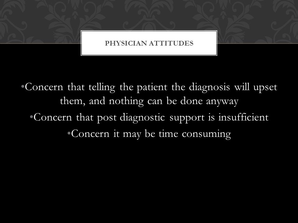 PHYSICIAN ATTITUDES Concern that telling the patient the diagnosis will upset them, and nothing can be done anyway Concern that post diagnostic support is insufficient Concern it may be time consuming