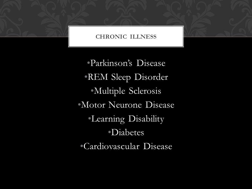 CHRONIC ILLNESS Parkinson's Disease REM Sleep Disorder Multiple Sclerosis Motor Neurone Disease Learning Disability Diabetes Cardiovascular Disease