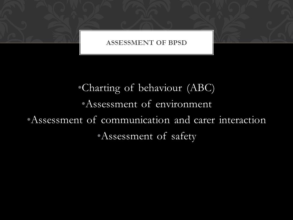 ASSESSMENT OF BPSD Charting of behaviour (ABC) Assessment of environment Assessment of communication and carer interaction Assessment of safety
