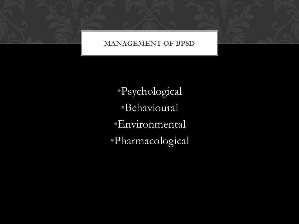 MANAGEMENT OF BPSD Psychological Behavioural Environmental Pharmacological
