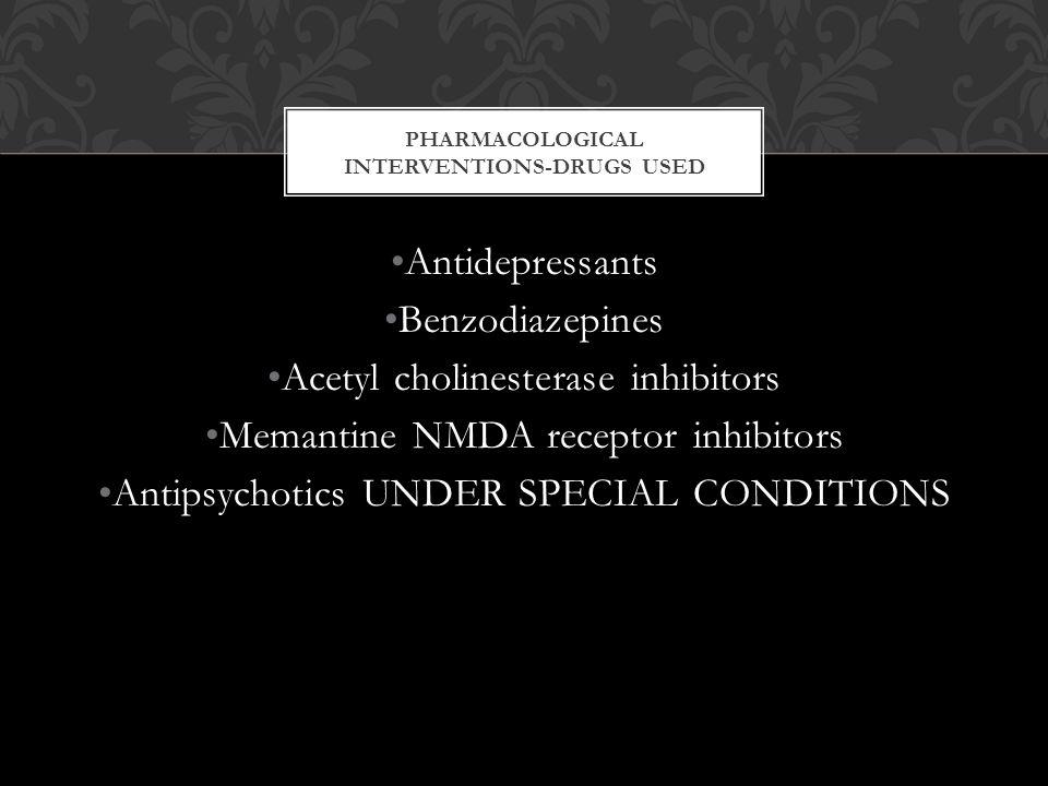 PHARMACOLOGICAL INTERVENTIONS-DRUGS USED Antidepressants Benzodiazepines Acetyl cholinesterase inhibitors Memantine NMDA receptor inhibitors Antipsychotics UNDER SPECIAL CONDITIONS