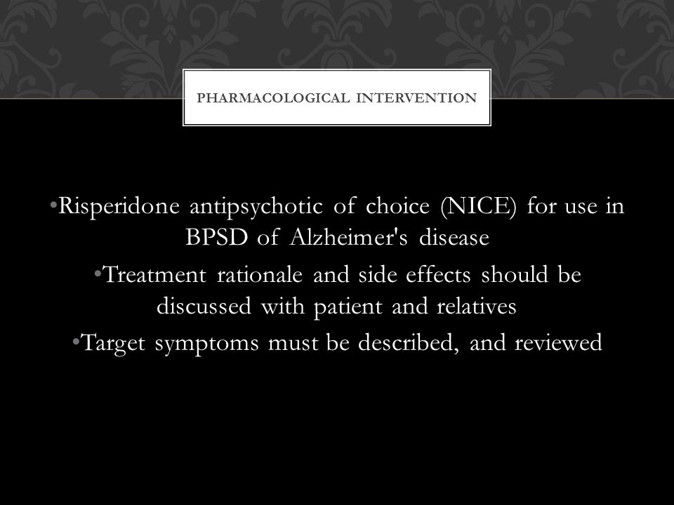 PHARMACOLOGICAL INTERVENTION Risperidone antipsychotic of choice (NICE) for use in BPSD of Alzheimer s disease Treatment rationale and side effects should be discussed with patient and relatives Target symptoms must be described, and reviewed