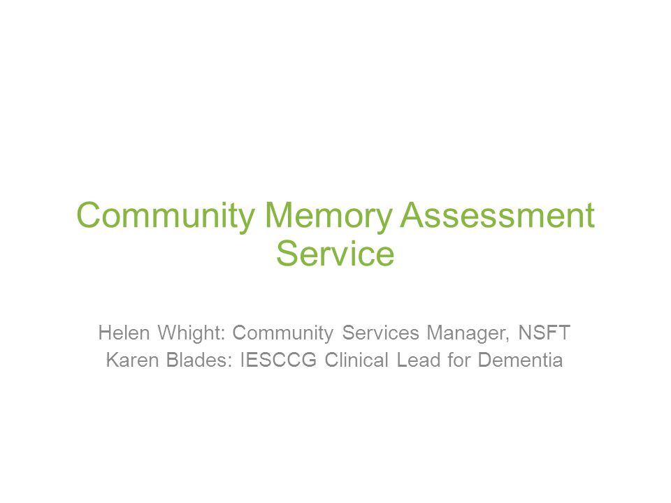 Community Memory Assessment Service Helen Whight: Community Services Manager, NSFT Karen Blades: IESCCG Clinical Lead for Dementia