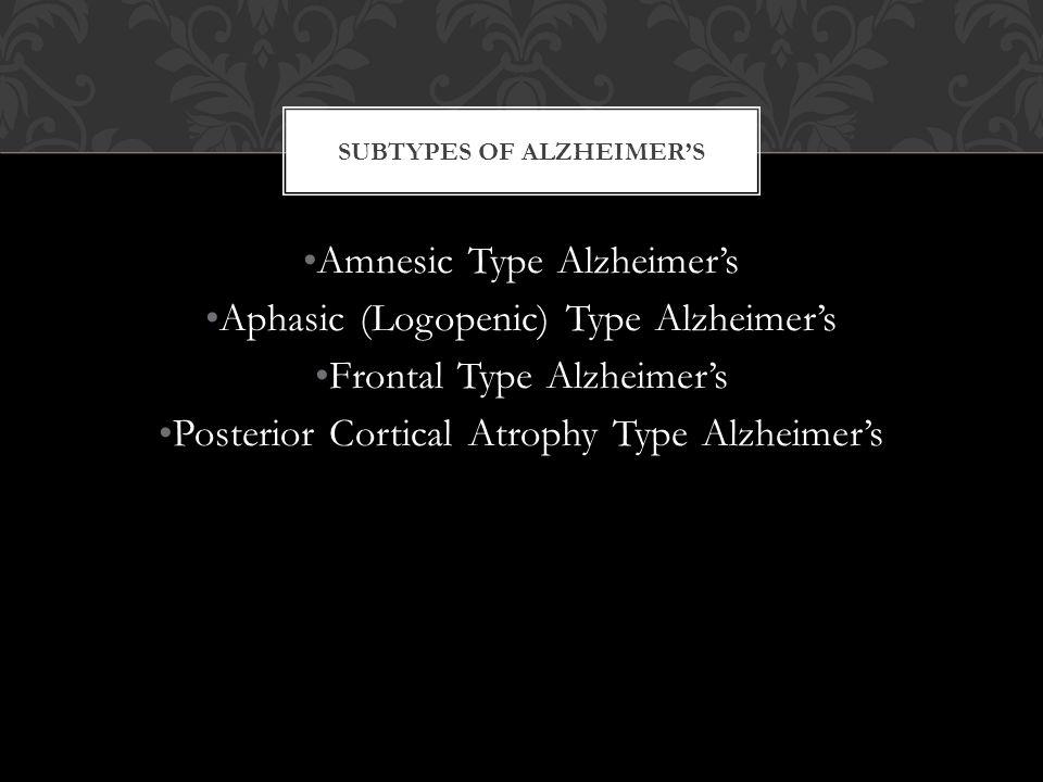 Amnesic Type Alzheimer's Aphasic (Logopenic) Type Alzheimer's Frontal Type Alzheimer's Posterior Cortical Atrophy Type Alzheimer's SUBTYPES OF ALZHEIMER'S