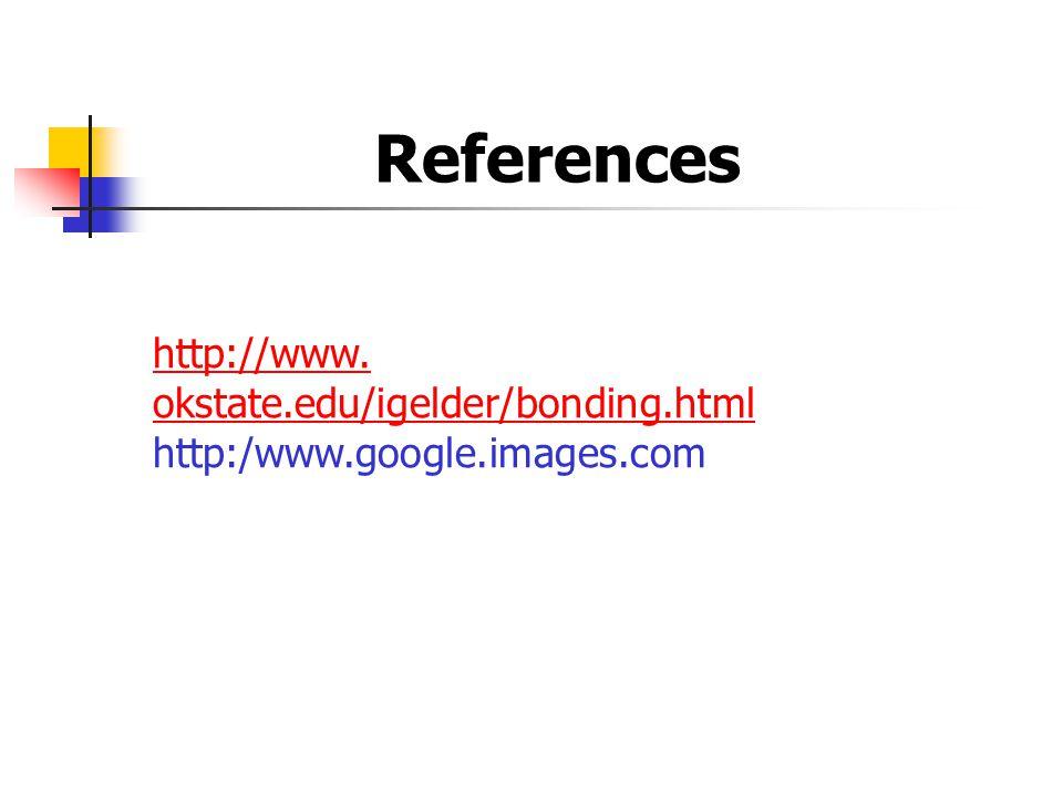 References http://www. okstate.edu/igelder/bonding.html http:/www.google.images.com