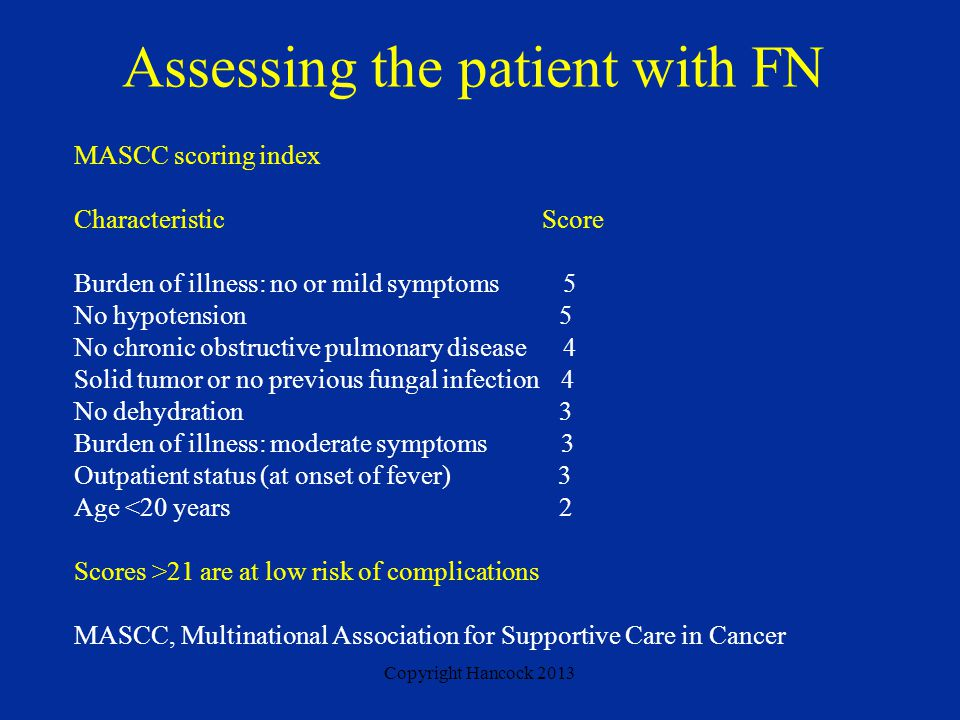 Copyright Hancock 2013 Assessing the patient with FN MASCC scoring index Characteristic Score Burden of illness: no or mild symptoms 5 No hypotension 5 No chronic obstructive pulmonary disease 4 Solid tumor or no previous fungal infection 4 No dehydration 3 Burden of illness: moderate symptoms 3 Outpatient status (at onset of fever) 3 Age <20 years 2 Scores >21 are at low risk of complications MASCC, Multinational Association for Supportive Care in Cancer