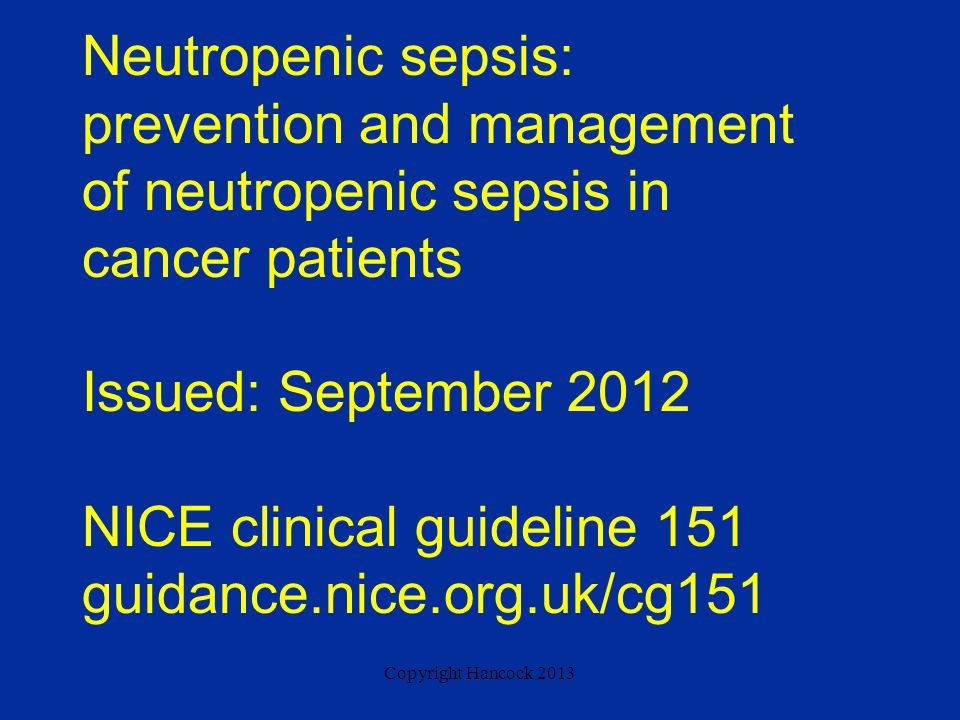 Copyright Hancock 2013 Neutropenic sepsis: prevention and management of neutropenic sepsis in cancer patients Issued: September 2012 NICE clinical guideline 151 guidance.nice.org.uk/cg151