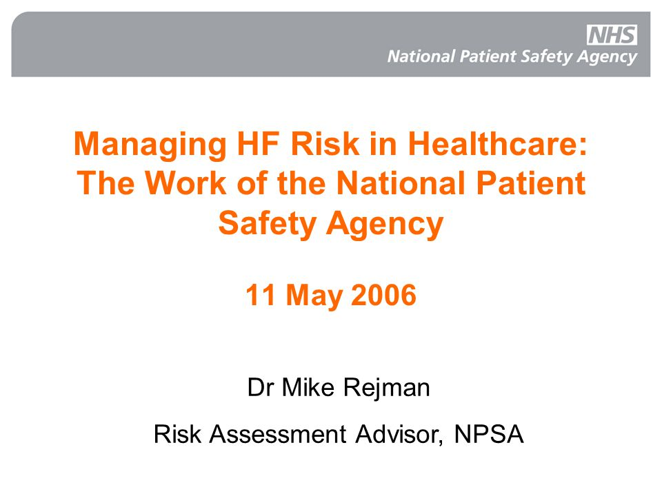 Managing HF Risk in Healthcare: The Work of the National Patient Safety Agency 11 May 2006 Dr Mike Rejman Risk Assessment Advisor, NPSA