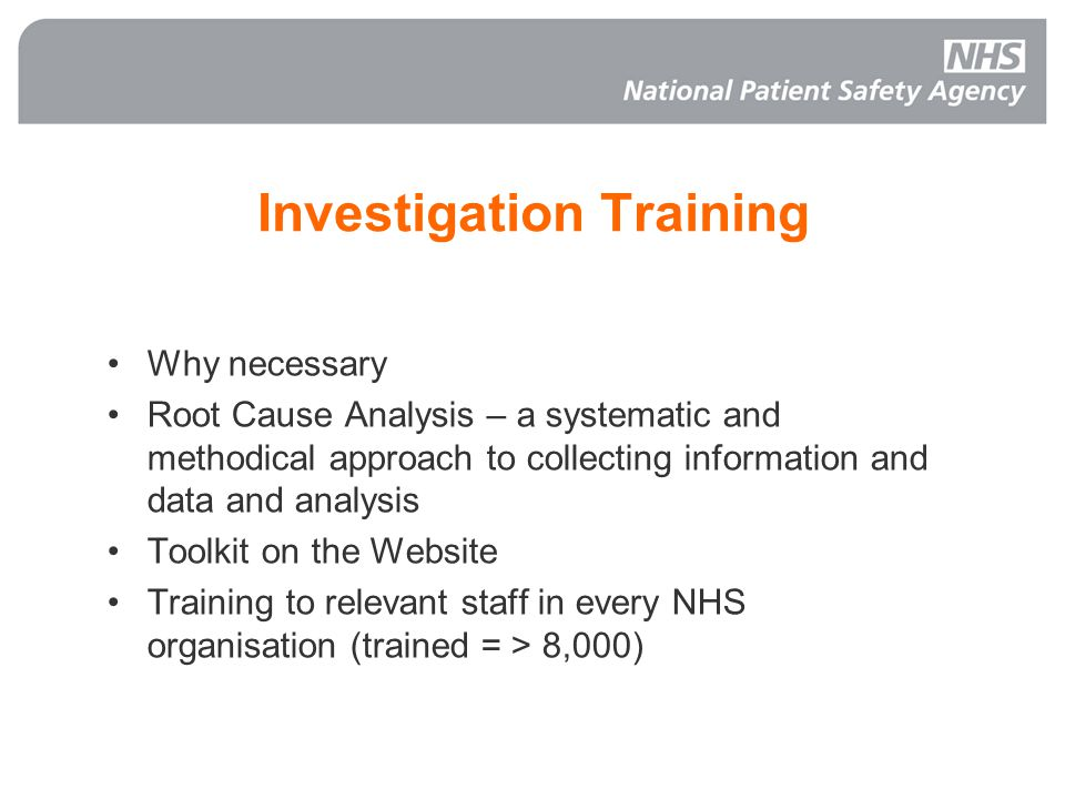 Investigation Training Why necessary Root Cause Analysis – a systematic and methodical approach to collecting information and data and analysis Toolkit on the Website Training to relevant staff in every NHS organisation (trained = > 8,000) NHS Live 2004